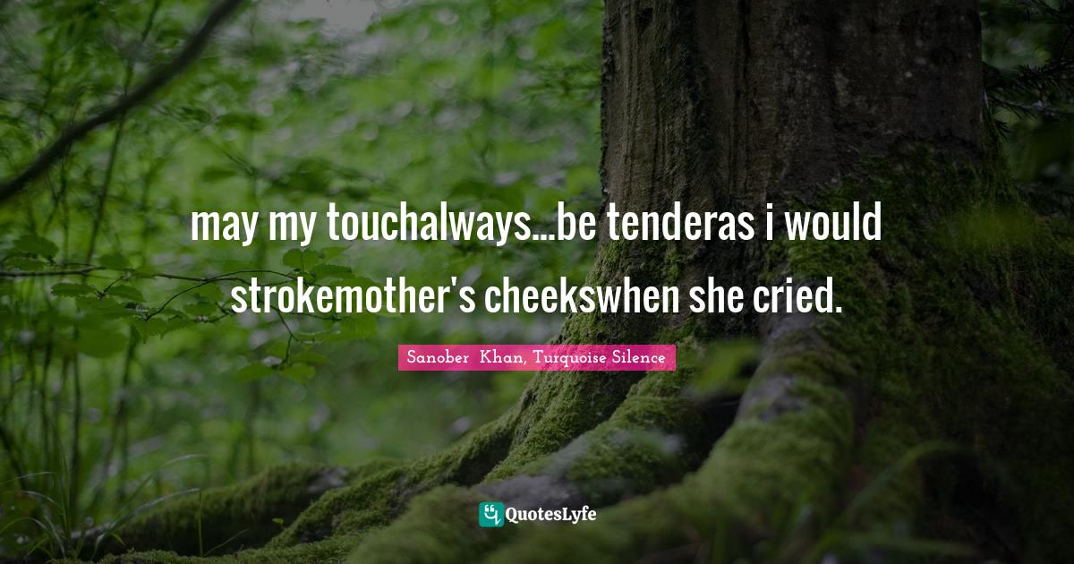 Sanober  Khan, Turquoise Silence Quotes: may my touchalways...be tenderas i would strokemother's cheekswhen she cried.