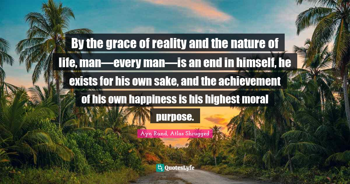 Ayn Rand, Atlas Shrugged Quotes: By the grace of reality and the nature of life, man—every man—is an end in himself, he exists for his own sake, and the achievement of his own happiness is his highest moral purpose.