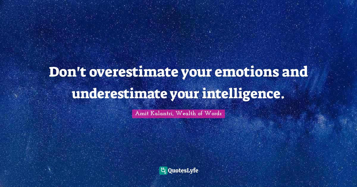 Amit Kalantri, Wealth of Words Quotes: Don't overestimate your emotions and underestimate your intelligence.