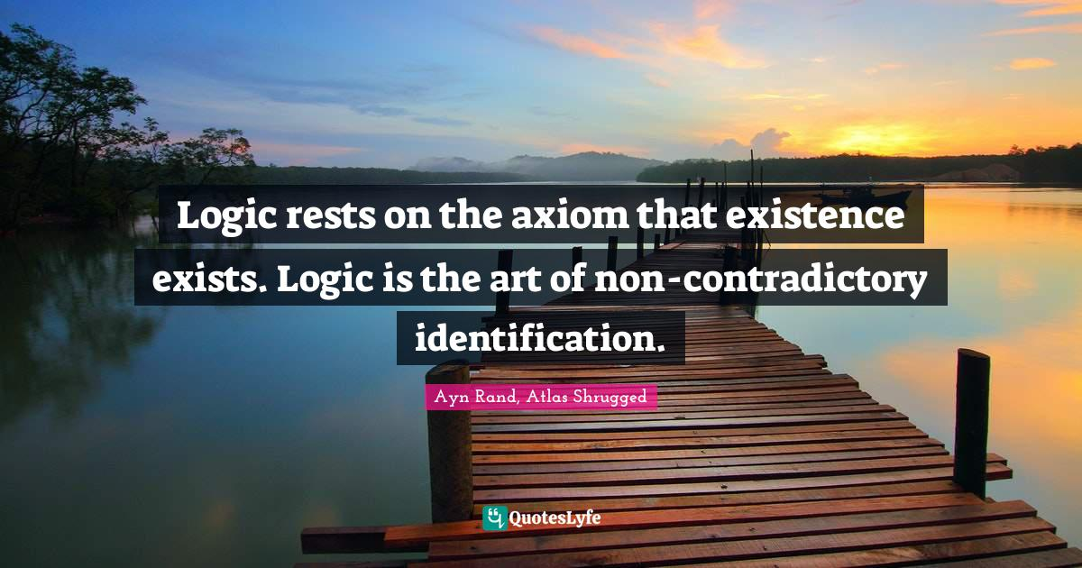 Ayn Rand, Atlas Shrugged Quotes: Logic rests on the axiom that existence exists. Logic is the art of non-contradictory identification.