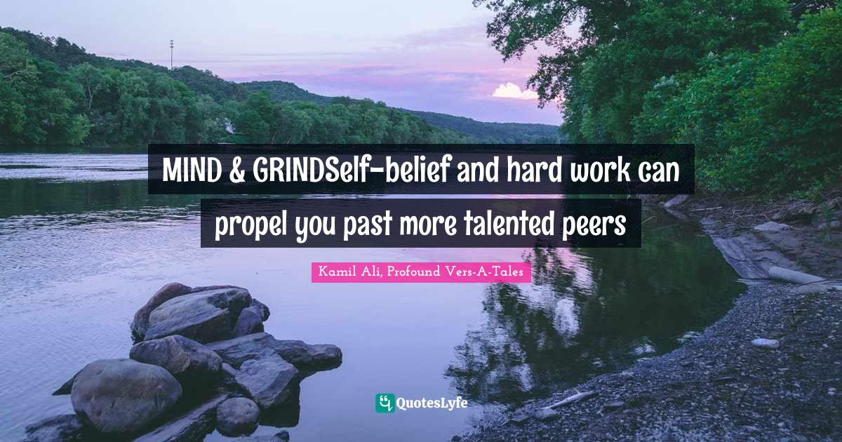 Kamil Ali, Profound Vers-A-Tales Quotes: MIND & GRINDSelf-belief and hard work can propel you past more talented peers