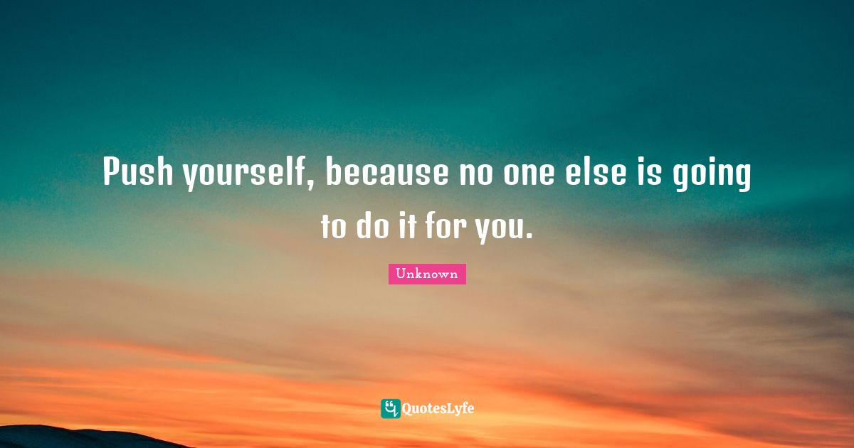 Unknown Quotes: Push yourself, because no one else is going to do it for you.