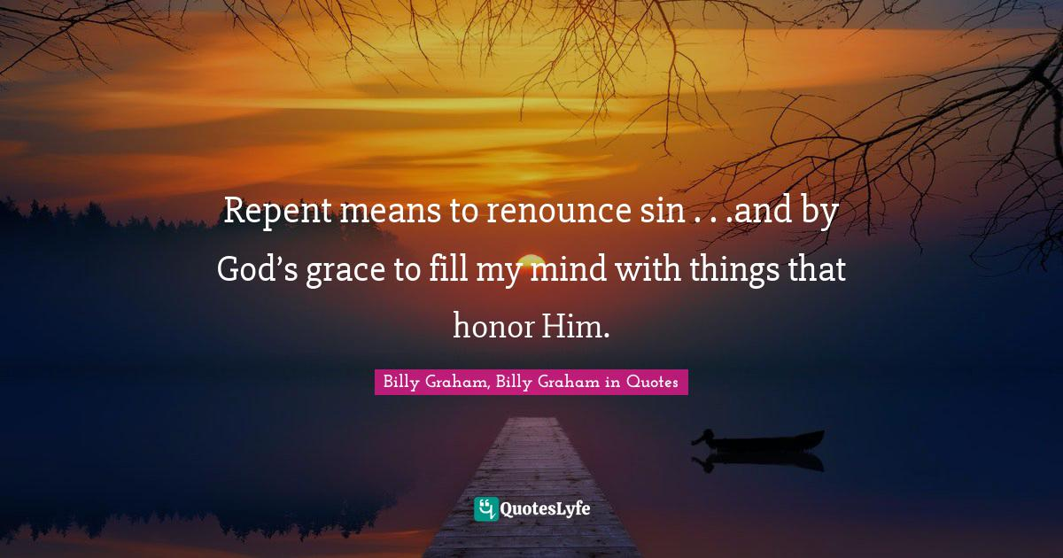 """God S Grace Quotes: """"Repent means to renounce sin . . .and by God's grace to fill my mind with things that honor Him."""""""