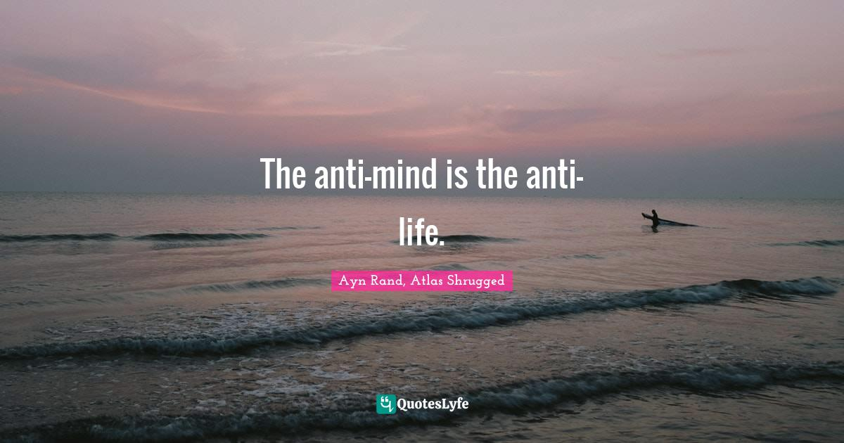 Ayn Rand, Atlas Shrugged Quotes: The anti-mind is the anti-life.