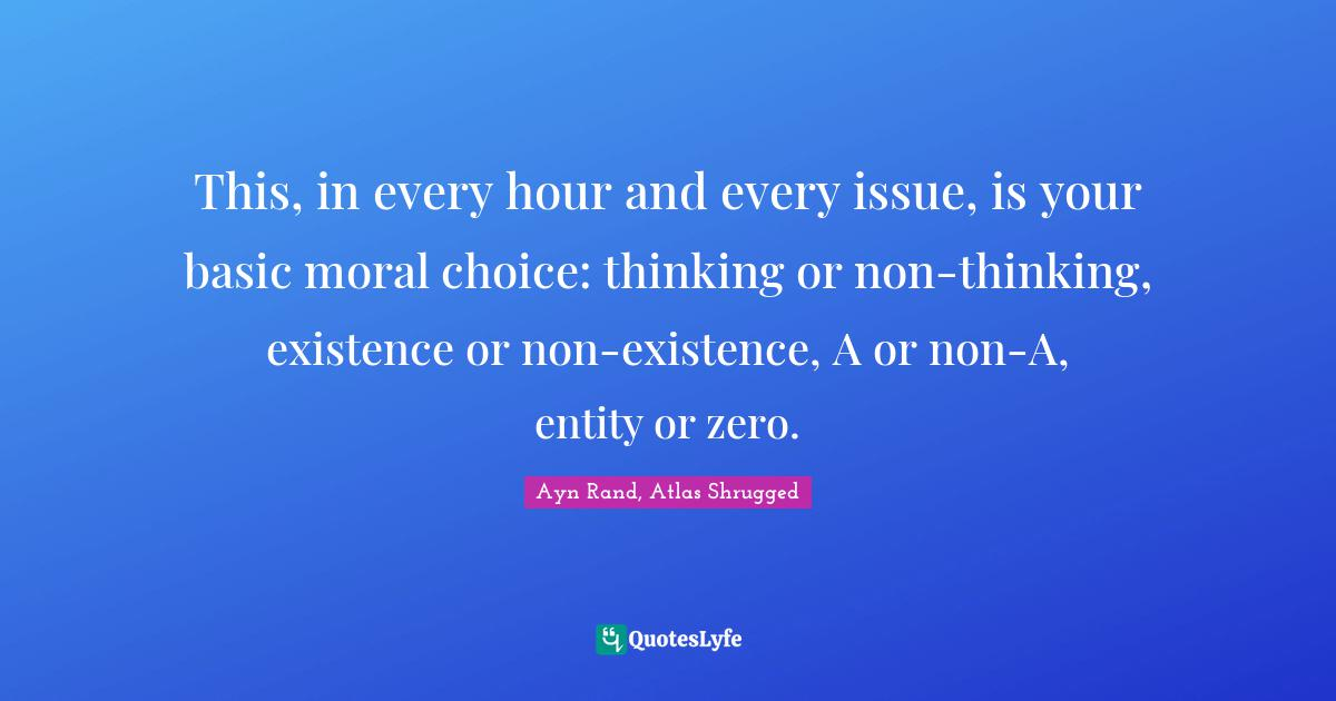 Ayn Rand, Atlas Shrugged Quotes: This, in every hour and every issue, is your basic moral choice: thinking or non-thinking, existence or non-existence, A or non-A, entity or zero.