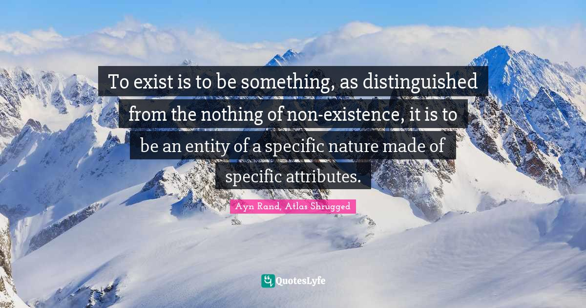 Ayn Rand, Atlas Shrugged Quotes: To exist is to be something, as distinguished from the nothing of non-existence, it is to be an entity of a specific nature made of specific attributes.