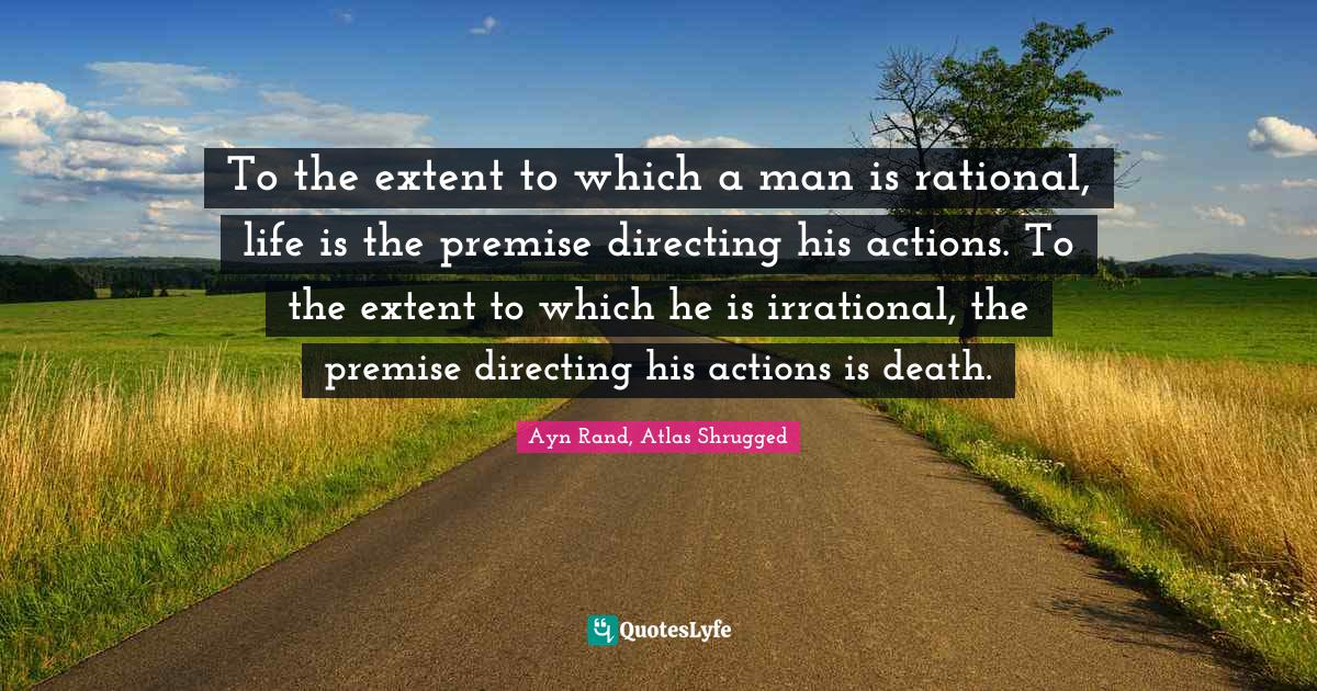 Ayn Rand, Atlas Shrugged Quotes: To the extent to which a man is rational, life is the premise directing his actions. To the extent to which he is irrational, the premise directing his actions is death.