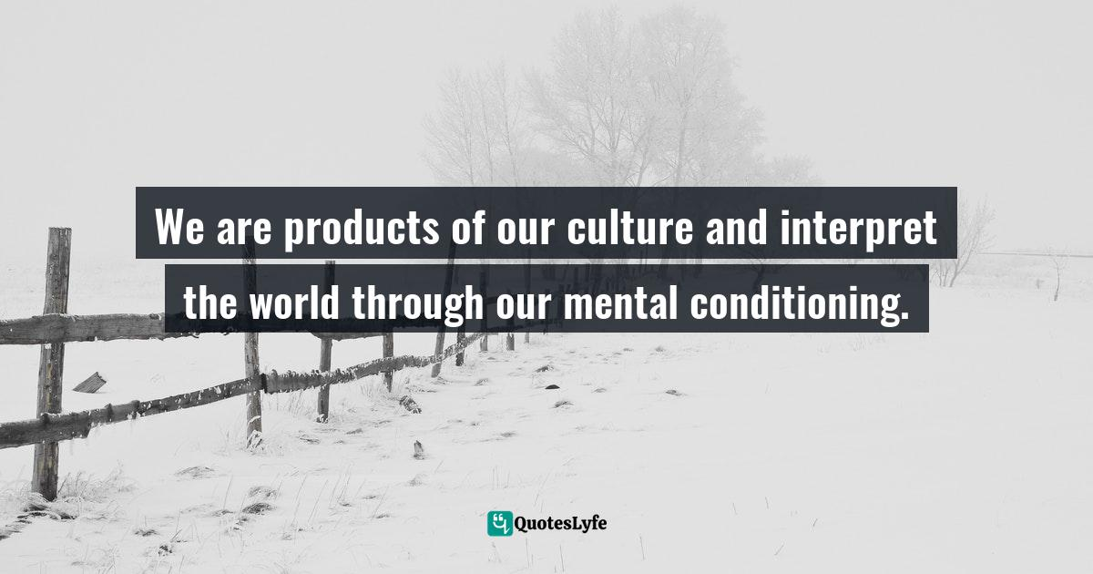 "Myles Munroe, Kingdom Principles: Preparing For Kingdom Experience And Expansion Quotes: ""We are products of our culture and interpret the world through our mental conditioning."""