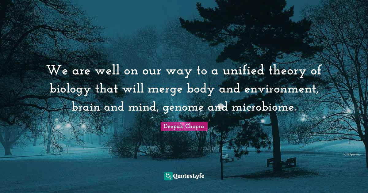 Deepak Chopra Quotes: We are well on our way to a unified theory of biology that will merge body and environment, brain and mind, genome and microbiome.