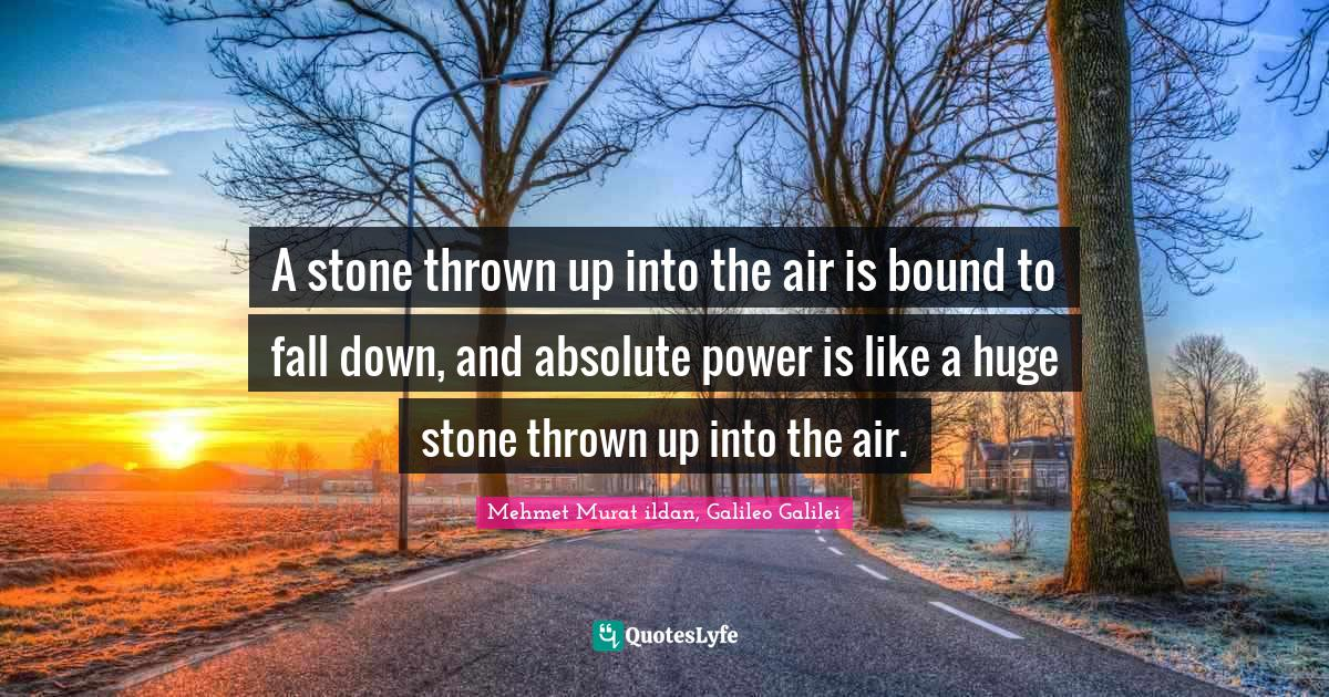 Mehmet Murat ildan, Galileo Galilei Quotes: A stone thrown up into the air is bound to fall down, and absolute power is like a huge stone thrown up into the air.