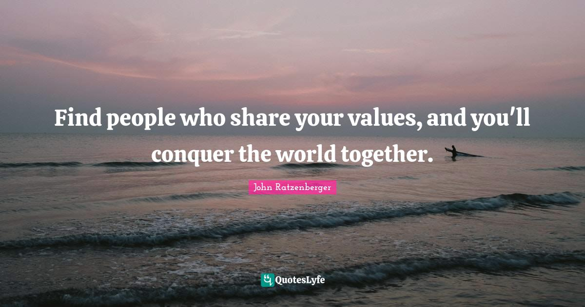 John Ratzenberger Quotes: Find people who share your values, and you'll conquer the world together.