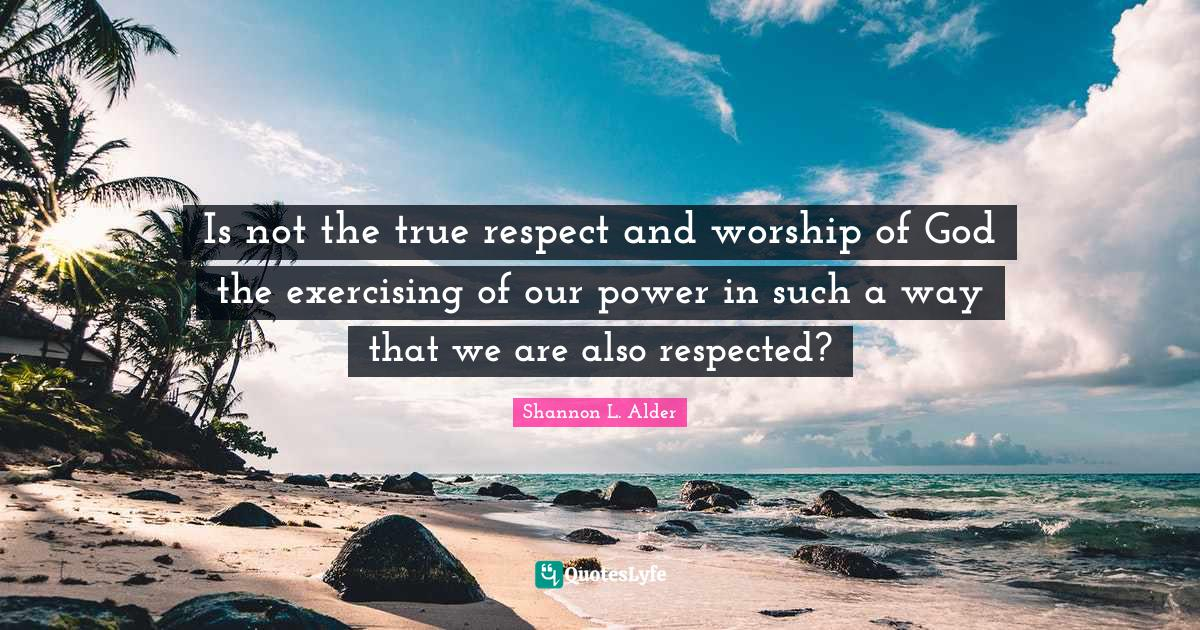 Shannon L. Alder Quotes: Is not the true respect and worship of God the exercising of our power in such a way that we are also respected?