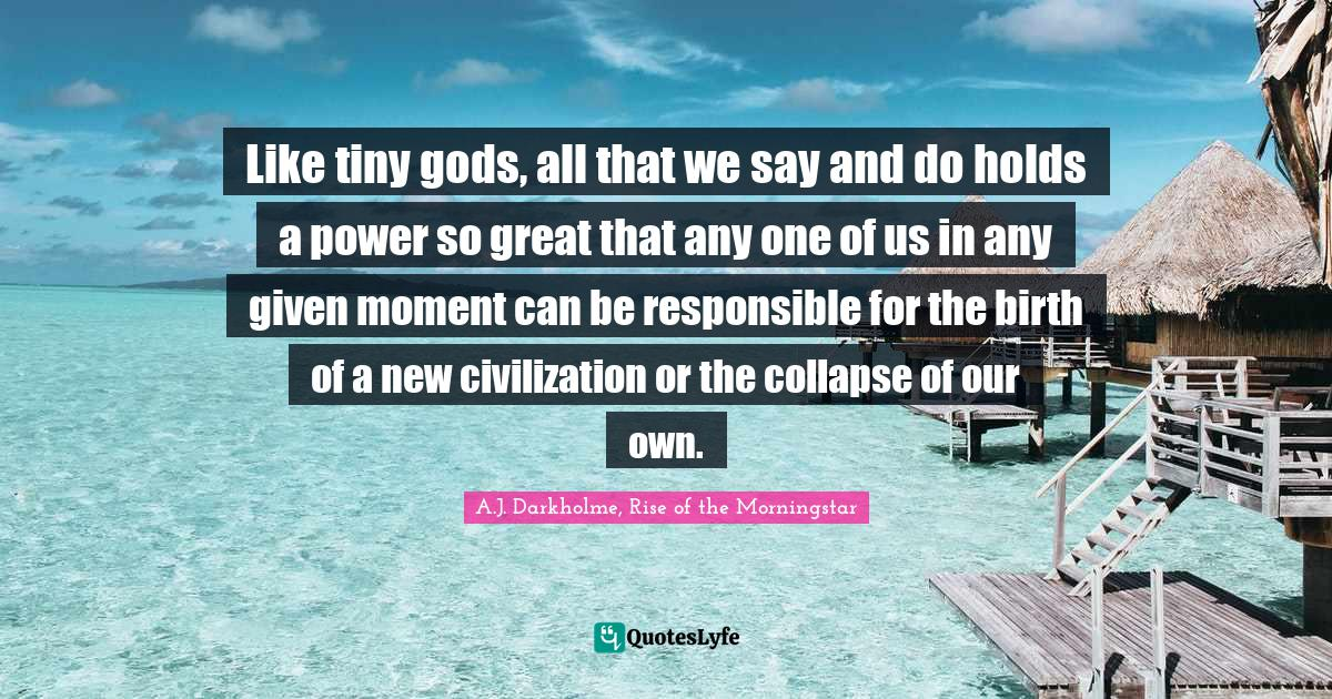 A.J. Darkholme, Rise of the Morningstar Quotes: Like tiny gods, all that we say and do holds a power so great that any one of us in any given moment can be responsible for the birth of a new civilization or the collapse of our own.