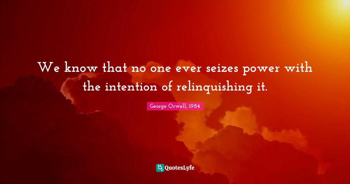 """George Orwell, 1984 Quotes: """"We know that no one ever seizes power with the intention of relinquishing it."""""""