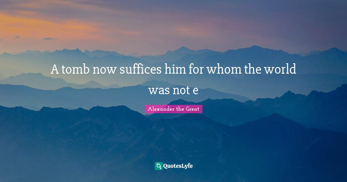 Alexander the Great Quotes: A tomb now suffices him for whom the world was not e