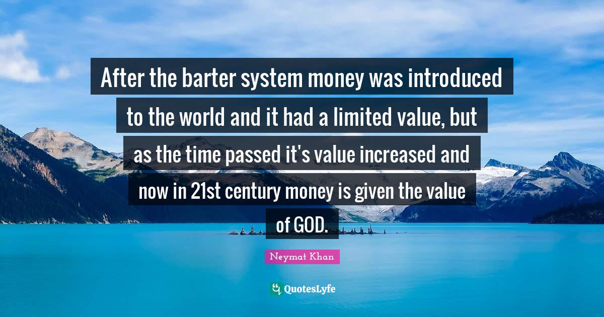 Neymat Khan Quotes: After the barter system money was introduced to the world and it had a limited value, but as the time passed it's value increased and now in 21st century money is given the value of GOD.