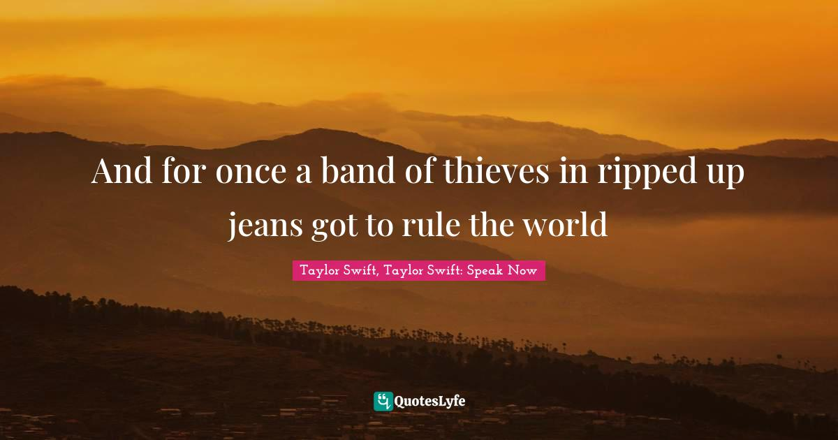 Taylor Swift, Taylor Swift: Speak Now Quotes: And for once a band of thieves in ripped up jeans got to rule the world