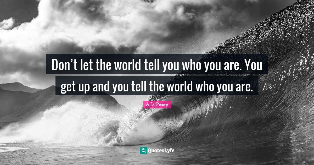 A.D. Posey Quotes: Don't let the world tell you who you are. You get up and you tell the world who you are.