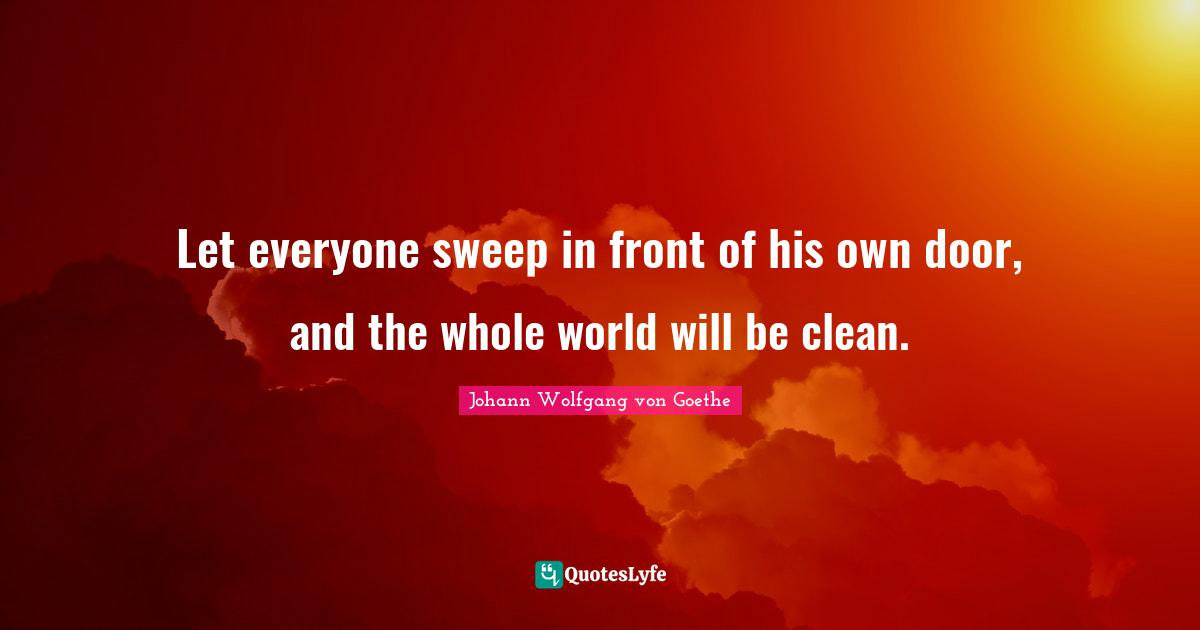 Johann Wolfgang von Goethe Quotes: Let everyone sweep in front of his own door, and the whole world will be clean.