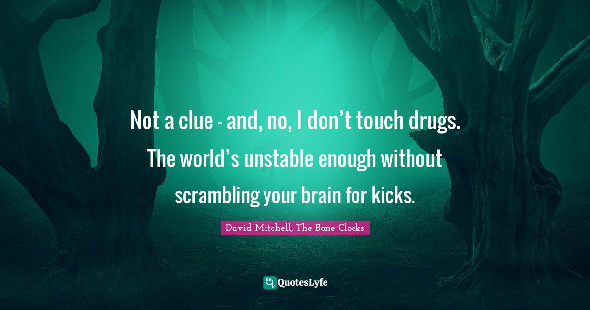 David Mitchell, The Bone Clocks Quotes: Not a clue – and, no, I don't touch drugs. The world's unstable enough without scrambling your brain for kicks.