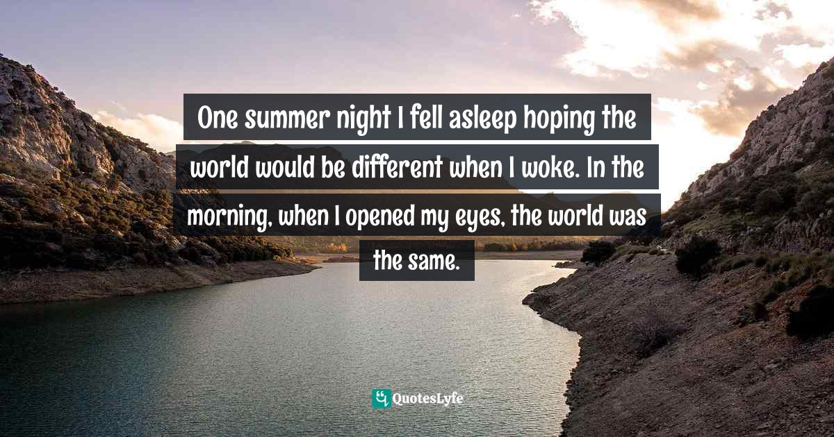 Benjamin Alire Sáenz, Aristotle and Dante Discover the Secrets of the Universe Quotes: One summer night I fell asleep hoping the world would be different when I woke. In the morning, when I opened my eyes, the world was the same.