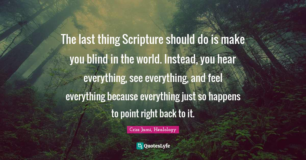 Criss Jami, Healology Quotes: The last thing Scripture should do is make you blind in the world. Instead, you hear everything, see everything, and feel everything because everything just so happens to point right back to it.
