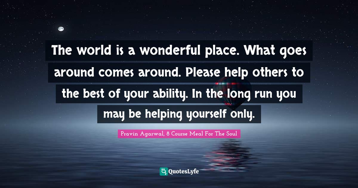 """Pravin Agarwal Quotes: """"The world is a wonderful place. What goes around comes around. Please help others to the best of your ability. In the long run you may be helping yourself only."""""""