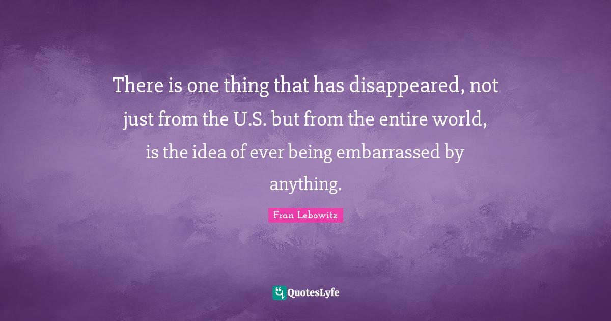 Fran Lebowitz Quotes: There is one thing that has disappeared, not just from the U.S. but from the entire world, is the idea of ever being embarrassed by anything.