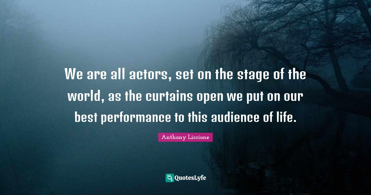 Anthony Liccione Quotes: We are all actors, set on the stage of the world, as the curtains open we put on our best performance to this audience of life.