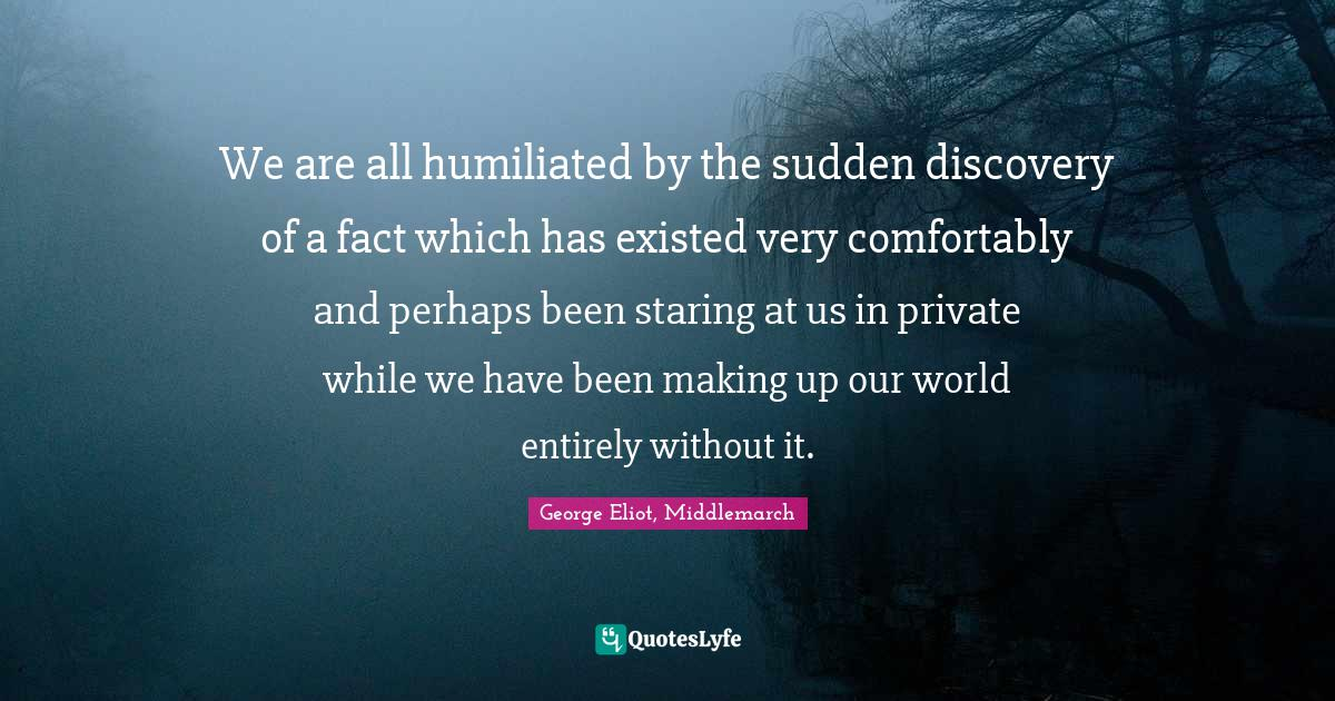 George Eliot, Middlemarch Quotes: We are all humiliated by the sudden discovery of a fact which has existed very comfortably and perhaps been staring at us in private while we have been making up our world entirely without it.