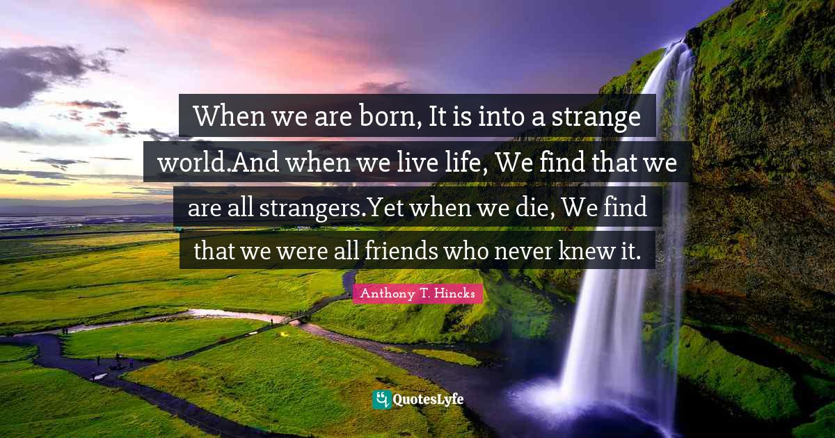"""Anthony T. Hincks Quotes: """"When we are born, It is into a strange world.And when we live life, We find that we are all strangers.Yet when we die, We find that we were all friends who never knew it."""""""