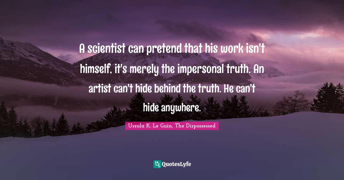 Ursula K. Le Guin, The Dispossessed Quotes: A scientist can pretend that his work isn't himself, it's merely the impersonal truth. An artist can't hide behind the truth. He can't hide anywhere.