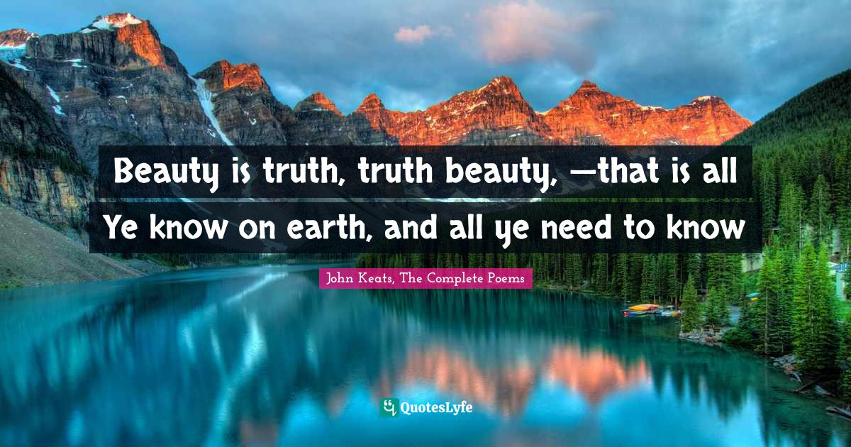 John Keats, The Complete Poems Quotes: Beauty is truth, truth beauty, —that is all Ye know on earth, and all ye need to know