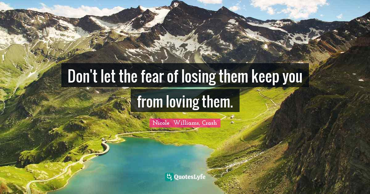 "Nicole  Williams, Crash Quotes: ""Don't let the fear of losing them keep you from loving them."""