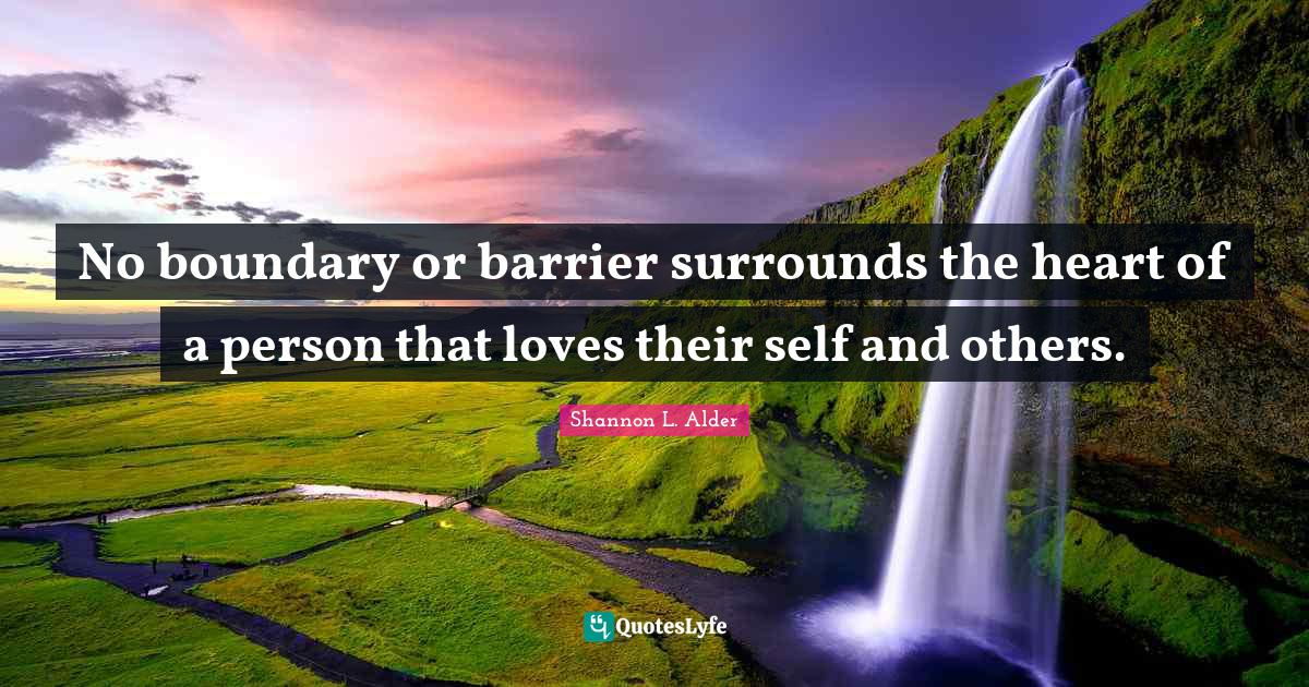 Shannon L. Alder Quotes: No boundary or barrier surrounds the heart of a person that loves their self and others.