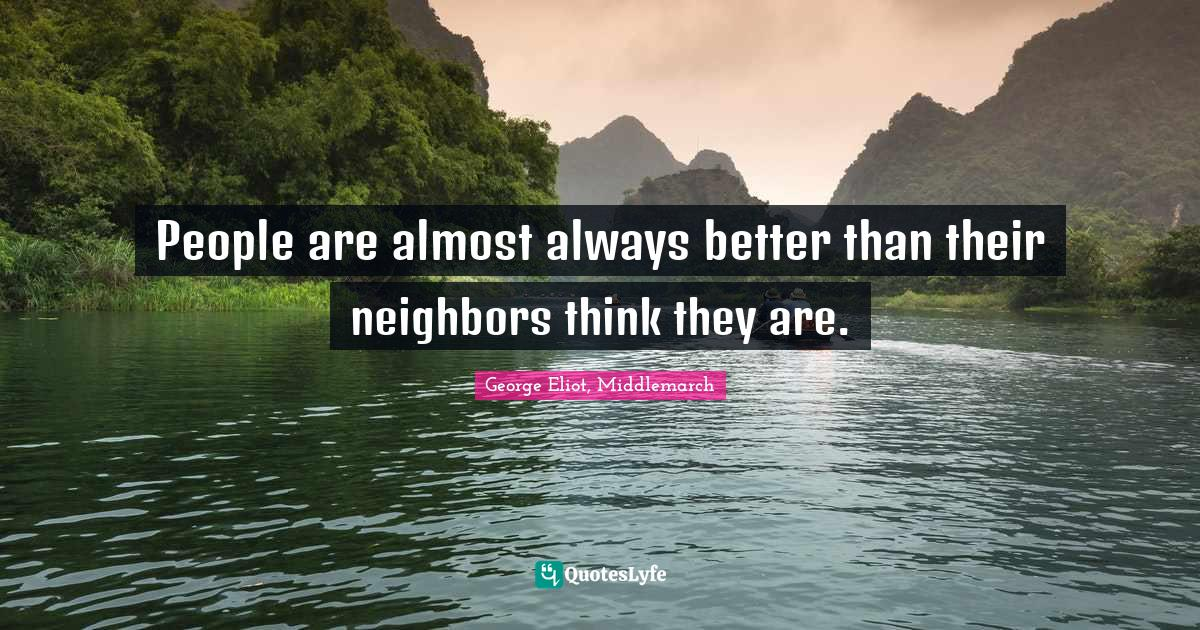 George Eliot, Middlemarch Quotes: People are almost always better than their neighbors think they are.