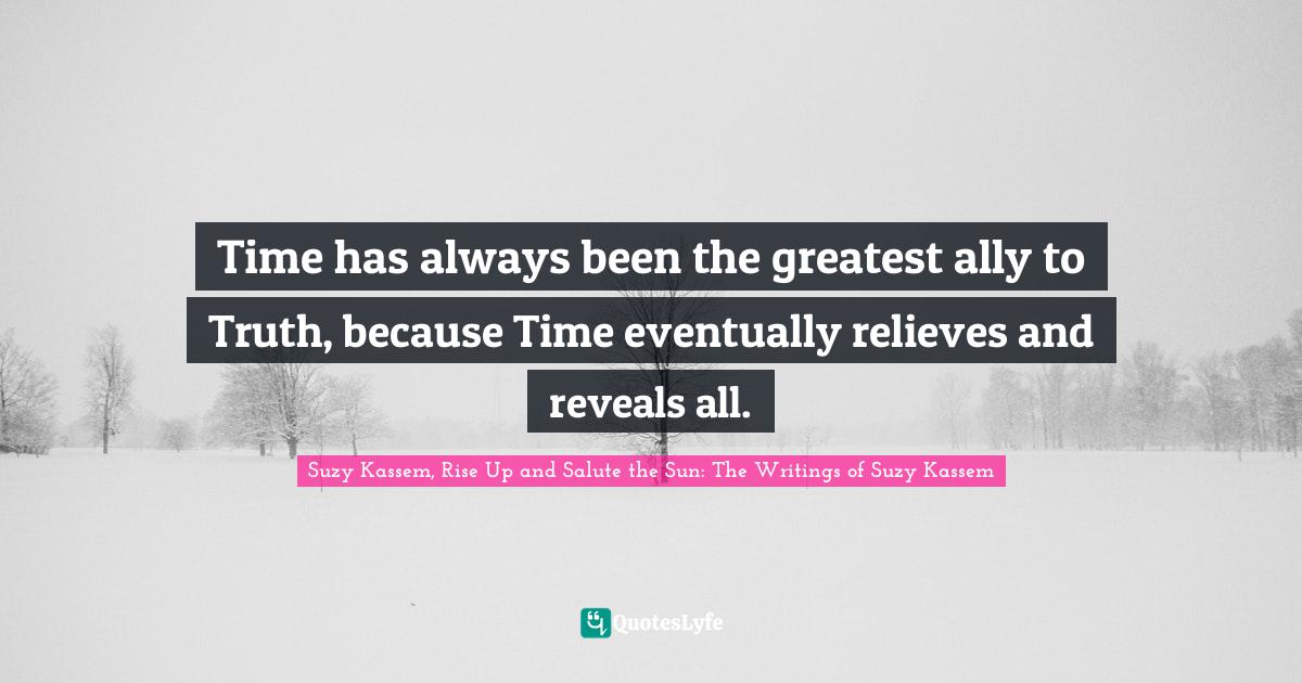 Suzy Kassem, Rise Up and Salute the Sun: The Writings of Suzy Kassem Quotes: Time has always been the greatest ally to Truth, because Time eventually relieves and reveals all.