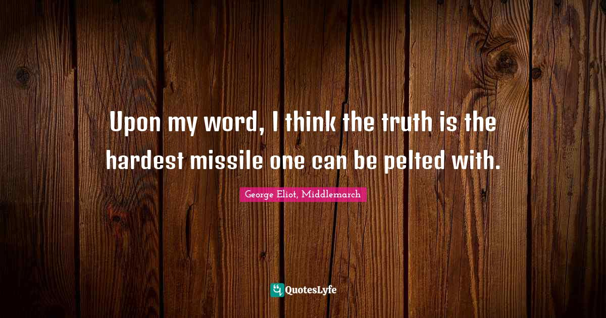 George Eliot, Middlemarch Quotes: Upon my word, I think the truth is the hardest missile one can be pelted with.