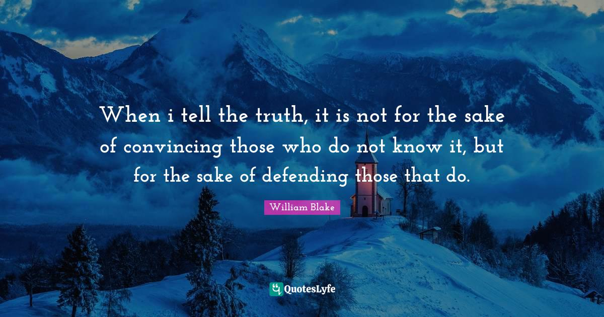 William Blake Quotes: When i tell the truth, it is not for the sake of convincing those who do not know it, but for the sake of defending those that do.