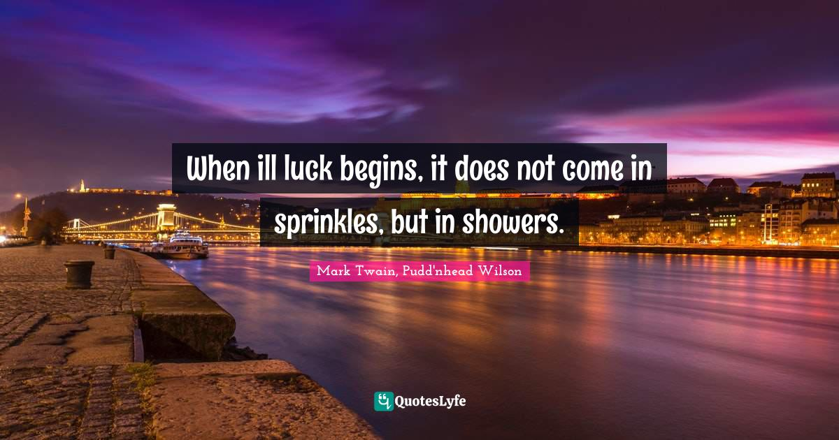 """Bad Quotes: """"When ill luck begins, it does not come in sprinkles, but in showers."""""""