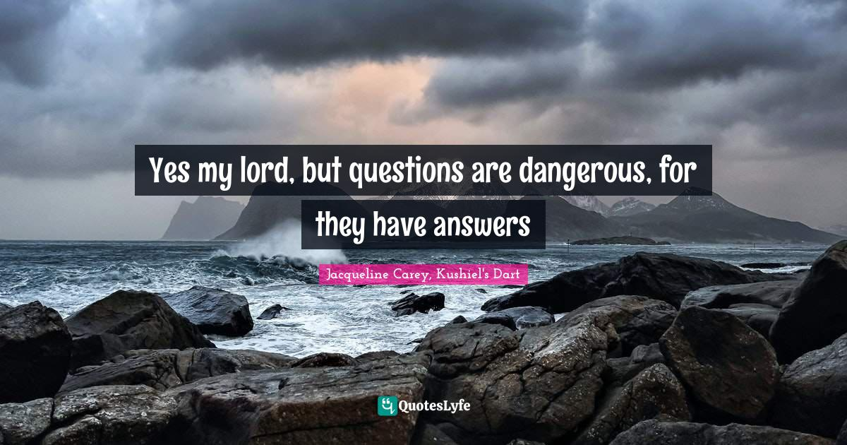 Jacqueline Carey, Kushiel's Dart Quotes: Yes my lord, but questions are dangerous, for they have answers