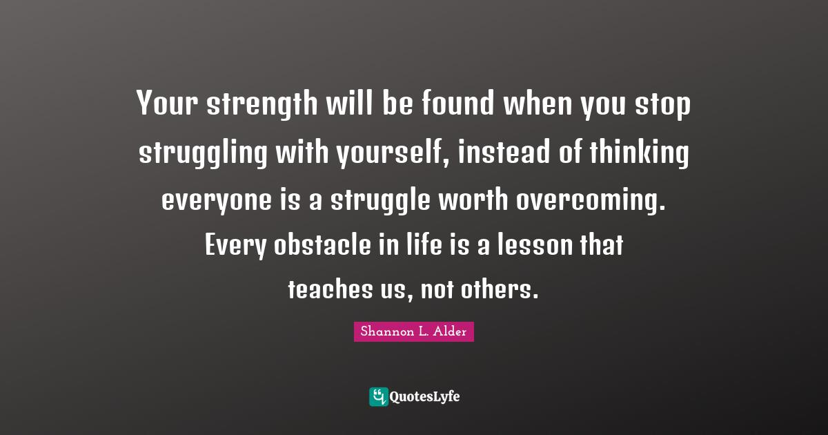 Shannon L. Alder Quotes: Your strength will be found when you stop struggling with yourself, instead of thinking everyone is a struggle worth overcoming. Every obstacle in life is a lesson that teaches us, not others.