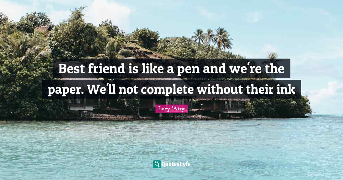 Lucy 'Aisy Quotes: Best friend is like a pen and we're the paper. We'll not complete without their ink