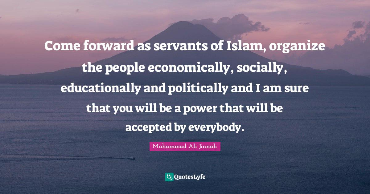 Muhammad Ali Jinnah Quotes: Come forward as servants of Islam, organize the people economically, socially, educationally and politically and I am sure that you will be a power that will be accepted by everybody.