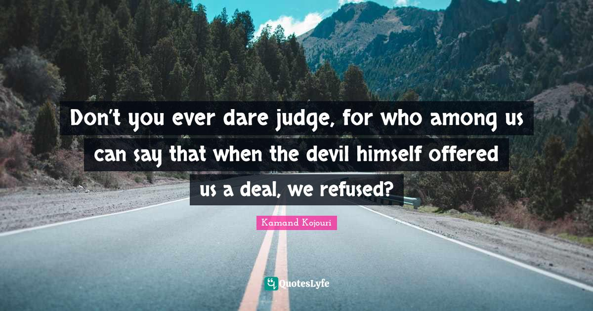 Kamand Kojouri Quotes: Don't you ever dare judge, for who among us can say that when the devil himself offered us a deal, we refused?