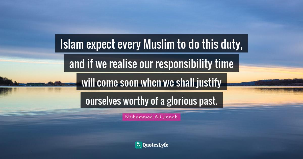 Muhammad Ali Jinnah Quotes: Islam expect every Muslim to do this duty, and if we realise our responsibility time will come soon when we shall justify ourselves worthy of a glorious past.