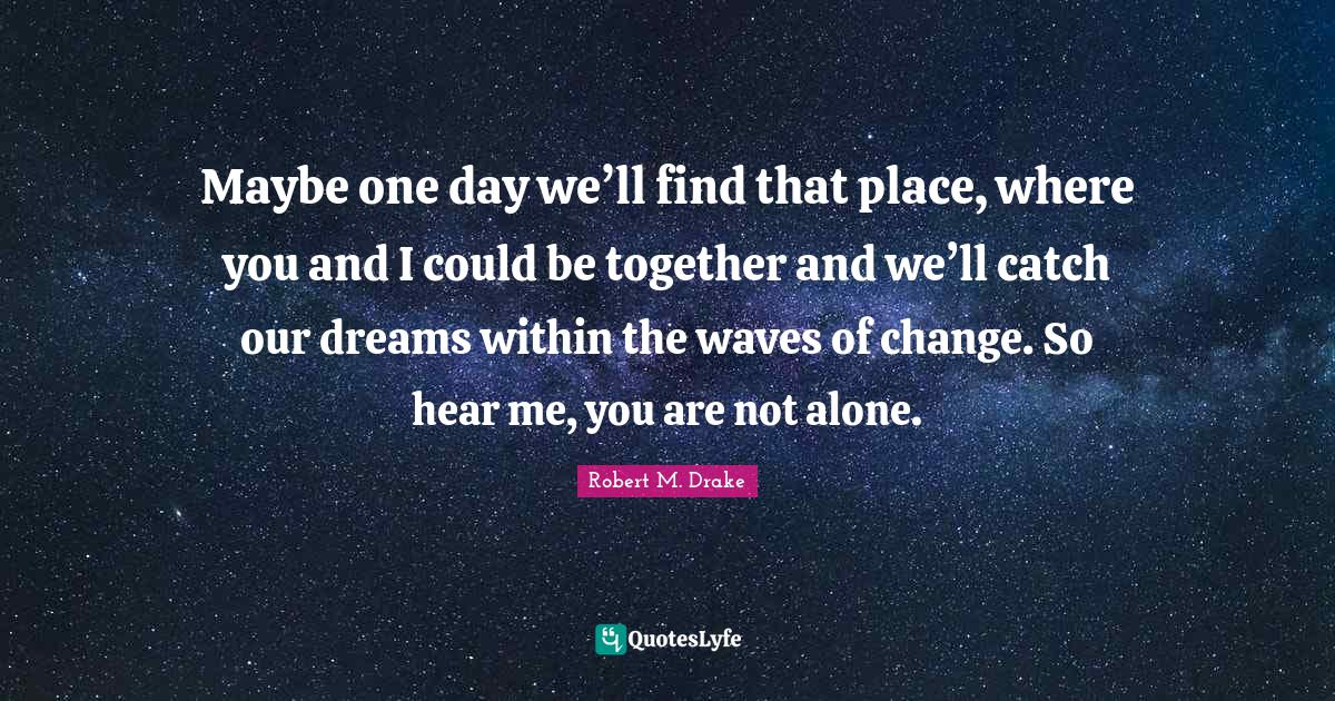Robert M. Drake Quotes: Maybe one day we'll find that place, where you and I could be together and we'll catch our dreams within the waves of change. So hear me, you are not alone.