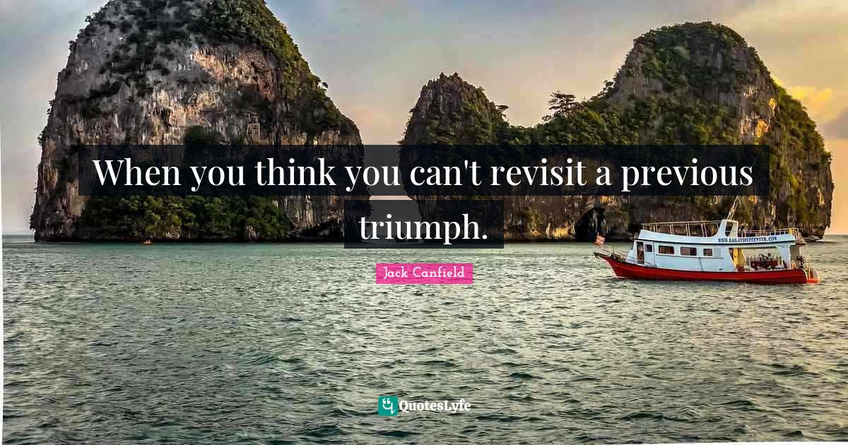 Jack Canfield Quotes: When you think you can't revisit a previous triumph.