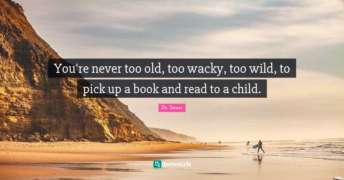 Dr. Seuss Quotes: You're never too old, too wacky, too wild, to pick up a book and read to a child.