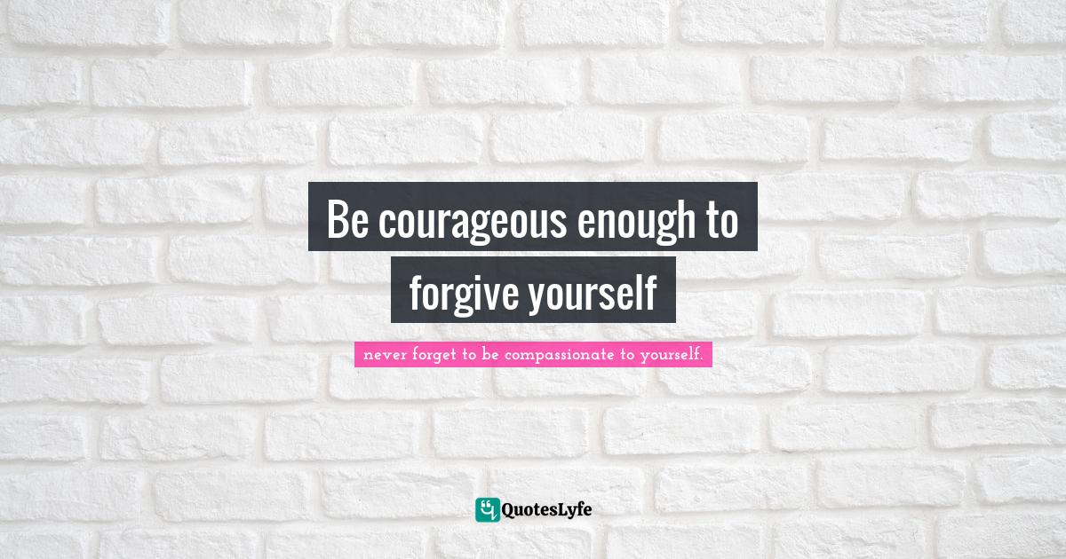 """Never Forget To Be Compassionate To Yourself. Quotes: """"Be courageous enough to forgive yourself"""""""